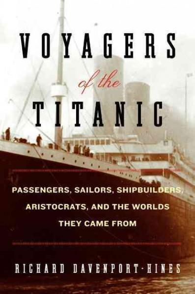 Voyagers of the Titanic: Passengers, Sailors, Shipbuilders, Aristocrats, and the Worlds They Came from (Hardcover)