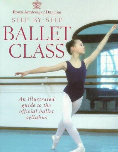 Royal Academy of Dancing: Step by Step Ballet Class : An Illustrated Guide to the Official Ballet Syllabus (Paperback)