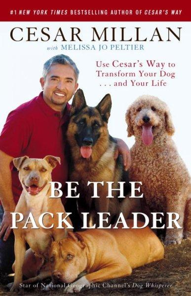 Be the Pack Leader: Use Cesar's Way to Transform Your Dog . . . and Your Life (Paperback)
