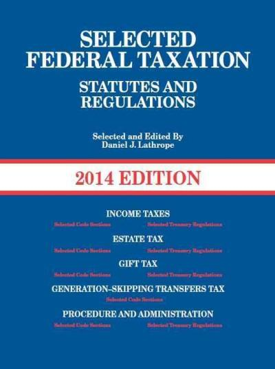 Selected Federal Taxation Statutes and Regulations, 2014 + The Income Tax Map, 2013