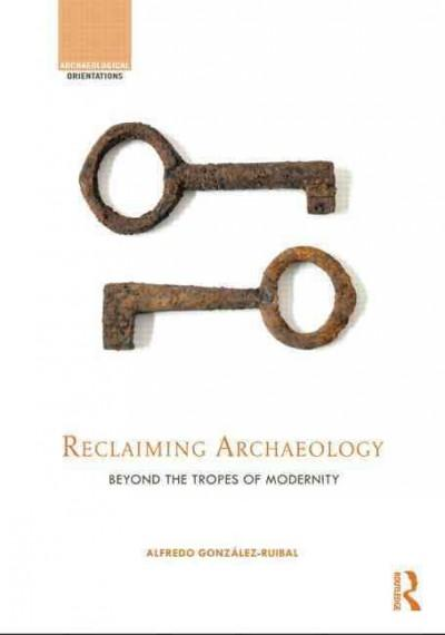 Reclaiming Archaeology: Beyond the Tropes of Modernity (Hardcover)