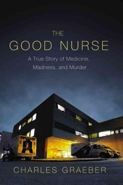 The Good Nurse: A True Story of Medicine, Madness, and Murder (Hardcover)