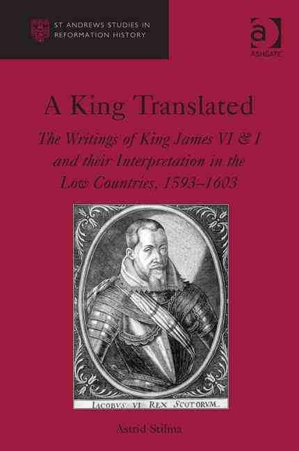 A King Translated: The Writings of King James VI & I and Their Interpretation in the Low Countries, 1593-1603 (Hardcover)
