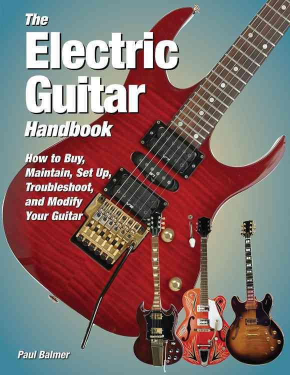 The Electric Guitar Handbook: How to Buy, Maintain, Set Up, Troubleshoot, And Repair Your Guitar (Hardcover)