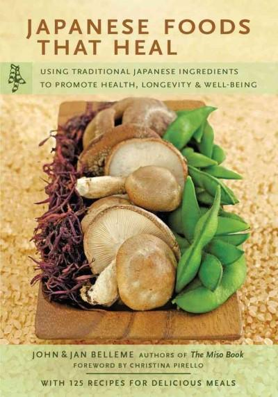 Japanese Foods That Heal: Using Traditional Ingredients to Promote Health, Longevity & Well-being (Paperback)
