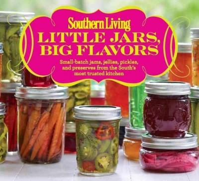 Southern Living Little Jars, Big Flavors: Small-batch jams, jellies, pickles, and preserves from the South's most... (Paperback)
