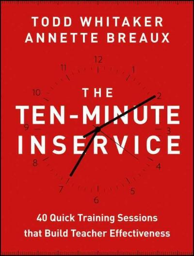 The Ten-Minute Inservice: 40 Quick Training Sessions That Build Teacher Effectiveness (Paperback)