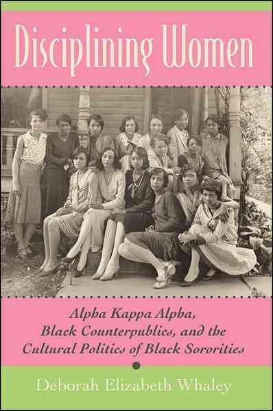 Disciplining Women: Alpha Kappa Alpha, Black Counterpublics, and the Cultural Politics of Black Sororities (Paperback)