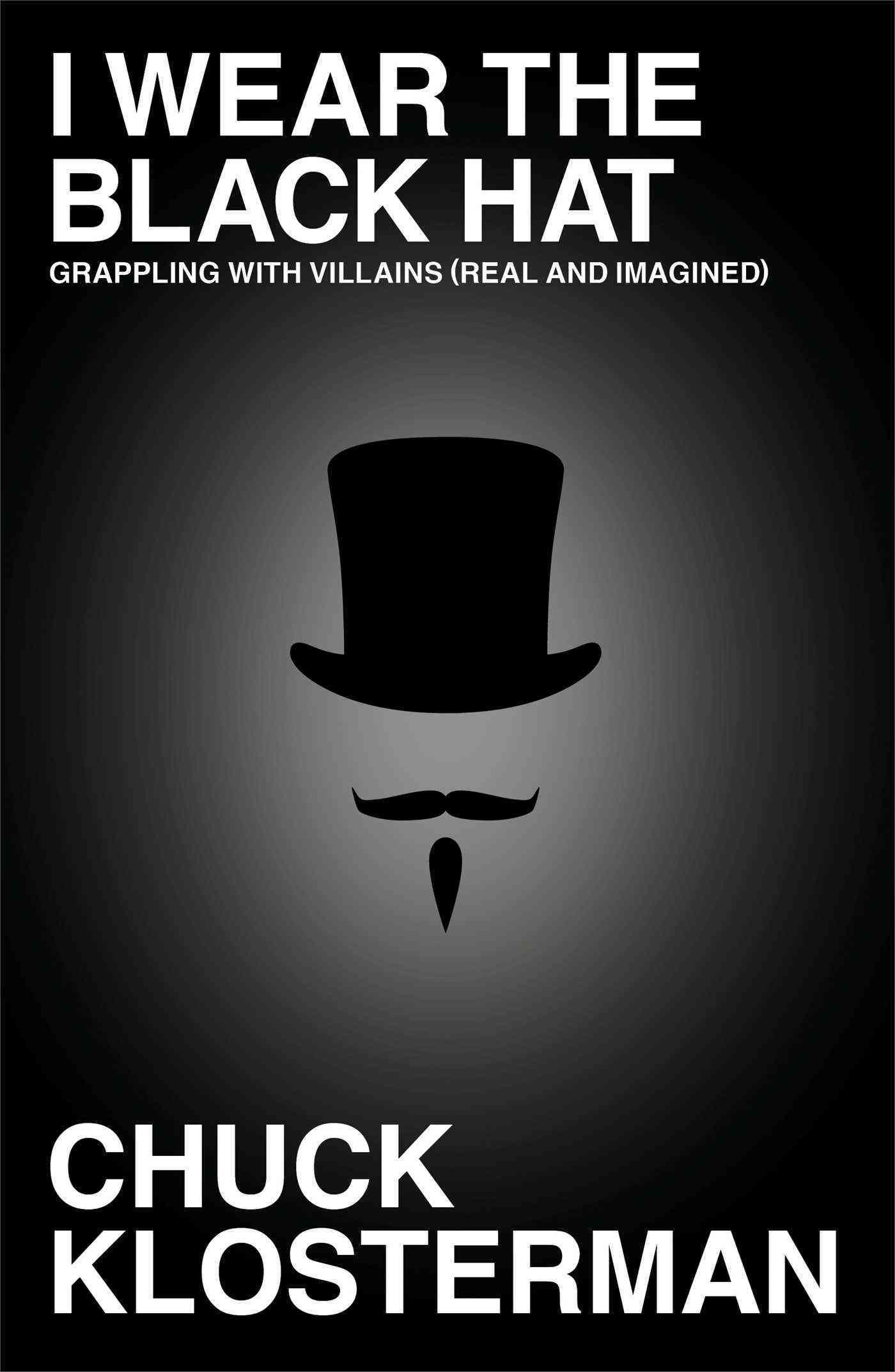 I Wear the Black Hat: Grappling With Villains (Real and Imagined) (Hardcover)