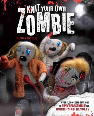 Knit Your Own Zombie: Over 1,000 Combinations to Rip 'n' Reassemble for Horrifying Results (Paperback)