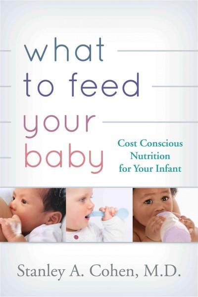 What to Feed Your Baby: Cost-Conscious Nutrition for Your Infant (Paperback)