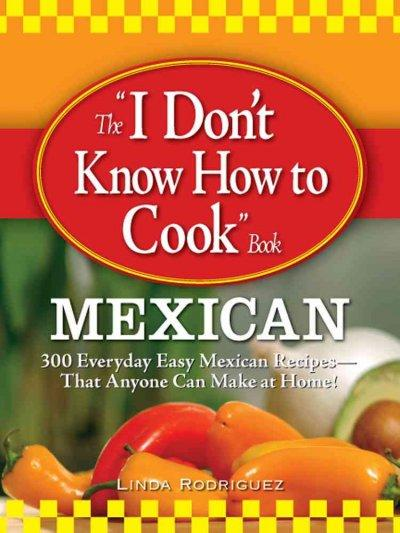 "The ""I Don't Know How to Cook Book"": Mexican; 300 Everyday Easy Mexican Recipes--that Anyone Can Make at Home! (Paperback)"