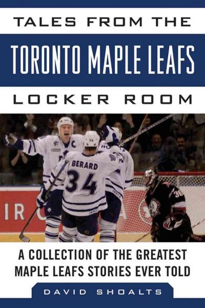 Tales from the Toronto Maple Leafs Locker Room: A Collection of the Greatest Maple Leafs Stories Ever Told (Hardcover)
