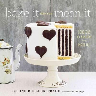 Bake It Like You Mean It: Gorgeous Cakes from Inside Out (Hardcover)