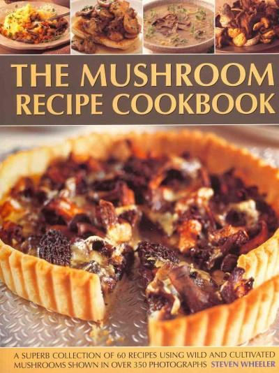 The Mushroom Recipe Cookbook: A Superb Collection of 60 Recipes Using Wild and Cultivated Mushrooms Shown in over... (Paperback)