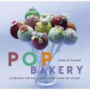 Pop Bakery: 25 Recipes for Delicious Little Cakes on Sticks (Hardcover)