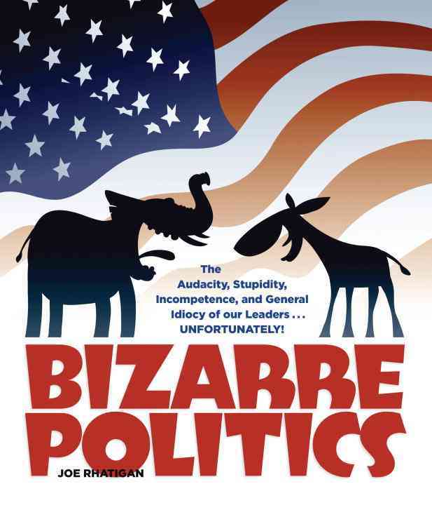 Bizarre Politics: The Audacity, Stupidity, Incompetence, and General Idiocy of Our Leaders... Unfortunately! (Paperback)