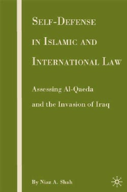 Self-Defense in Islamic and International Law: Assessing Al-Qaeda and the Invasion of Iraq (Hardcover)