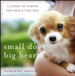 Small Dogs, Big Hearts: A Guide to Caring for Your Little Dog (Paperback)