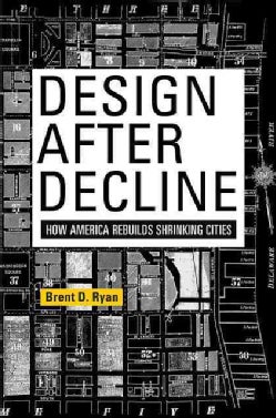 Design After Decline: How America Rebuilds Shrinking Cities (Paperback)