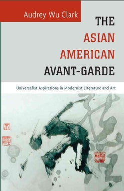 The Asian American Avant-garde: Universalist Aspirations in Modernist Literature and Art (Hardcover)
