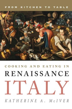 Cooking and Eating in Renaissance Italy: From Kitchen to Table (Hardcover)