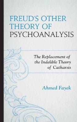 Freud's Other Theory of Psychoanalysis: The Replacement for the Indelible Theory of Catharsis (Paperback)