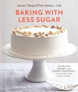 Baking With Less Sugar: Recipes for Desserts Using Natural Sweeteners and Little-to-No White Sugar (Hardcover)