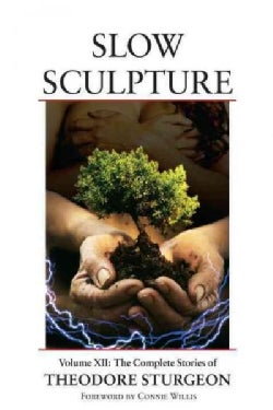 Slow Sculpture: The Complete Stories of Theodore Sturgeon (Hardcover)