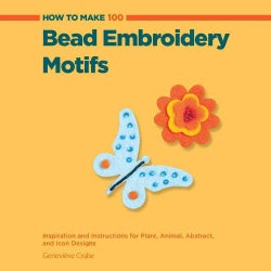 How to Make 100 Bead Embroidery Motifs: Inspiration and Instructions for Plant, Animal, Abstract, and Icon Designs (Paperback)