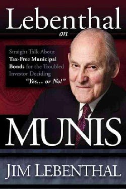 "Lebenthal on Munis: Straight Talk About Tax-Free Municipal Bonds for the Troubled Investor Deciding ""Yes...or No!"" (Paperback)"