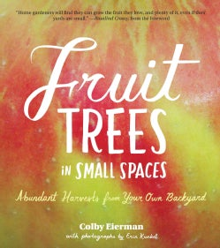 Fruit Trees in Small Spaces: Abundant Harvests from Your Own Backyard (Paperback)