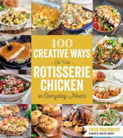 100 Creative Ways to Use Rotisserie Chicken in Everyday Meals: 100 Creative Ways to Use Rotisserie Chicken in Eve... (Paperback)