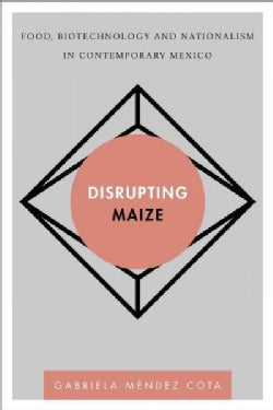 Disrupting Maize: Food, Biotechnology and Nationalism in Contemporary Mexico (Hardcover)