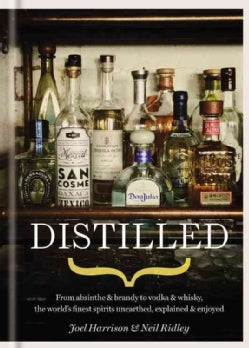 Distilled: From Absinthe & Brand to Vodka & Whisky, the World's Finest Spirits Unearthed, Explained & Enjoyed (Hardcover)