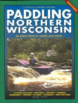 Paddling Northern Wisconsin: 82 Great Trips by Canoe and Kayak (Paperback)