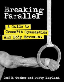 Breaking Parallel: A Guide to Crossfit Gymnastics and Body Movement (Paperback)