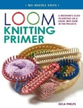 Loom Knitting Primer: A Beginner&#39;s Guide to Knitting on a Loom, With 30 Fun Projects (Paperback)