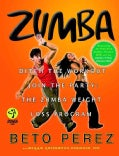 Zumba: Ditch the Workout, Join the Party: the Zumba Weight Loss Program