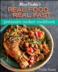 Miss Vickie&#39;s Real Food, Real Fast Pressure Cooker Cookbook (Paperback)