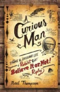 A Curious Man: The Strange &amp; Brilliant Life of Robert &quot;Believe It or Not!&quot; Ripley (Hardcover)