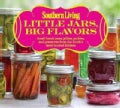 Southern Living Little Jars, Big Flavors: Small-batch jams, jellies, pickles, and preserves from the South&#39;s most... (Paperback)
