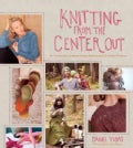 Knitting From The Center Out: An Introduction to Revolutionary Knitting With 28 Modern Projects (Hardcover)