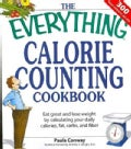 The Everything Calorie Counting Cookbook: Calculate Your Daily Caloric Intake - and Fat, Carbs, and Daily Fiber--... (Paperback)