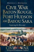 Civil War Baton Rouge, Port Hudson and Bayou Sara: Capturing the Mississippi (Paperback)