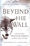 Beyond the Wall: Exploring George R. R. Martin&#39;s A Song of Ice and Fire, from A Game of Thrones to A Dance with D... (Paperback)