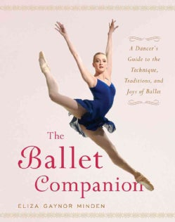 The Ballet Companion: A Dancer's Guide to the Technique, Traditions, And Joy of Ballet (Hardcover)
