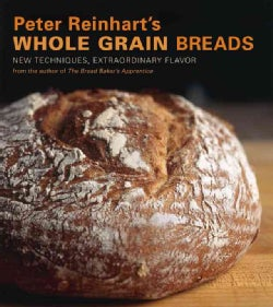 Peter Reinhart's Whole Grain Breads: New Techniques, Extraordinary Flavor (Hardcover)