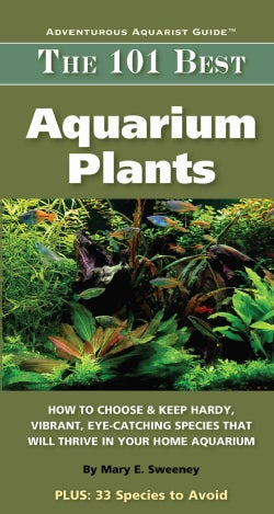 The 101 Best Aquarium Plants: How to Choose Hardy, Vibrant, Eye-Catching Species That Will Thrive in Your Home Aq... (Paperback)