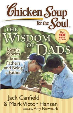 Chicken Soup for the Soul the Wisdom of Dads: Stories About Fathers and Being a Father (Paperback)